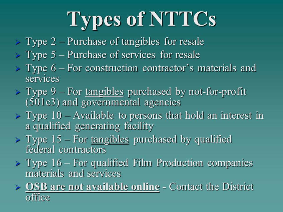 Types of NTTCs  Type 2 – Purchase of tangibles for resale  Type 5 – Purchase of services for resale  Type 6 – For construction contractor's materials and services  Type 9 – For tangibles purchased by not-for-profit (501c3) and governmental agencies  Type 10 – Available to persons that hold an interest in a qualified generating facility  Type 15 – For tangibles purchased by qualified federal contractors  Type 16 – For qualified Film Production companies materials and services  OSB are not available online - Contact the District office