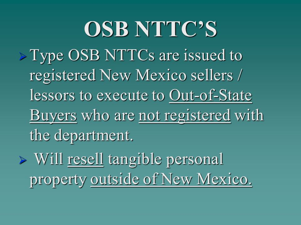 OSB NTTC'S  Type OSB NTTCs are issued to registered New Mexico sellers / lessors to execute to Out-of-State Buyers who are not registered with the department.