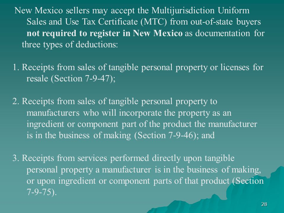 28 New Mexico sellers may accept the Multijurisdiction Uniform Sales and Use Tax Certificate (MTC) from out-of-state buyers not required to register in New Mexico as documentation for three types of deductions: 1.