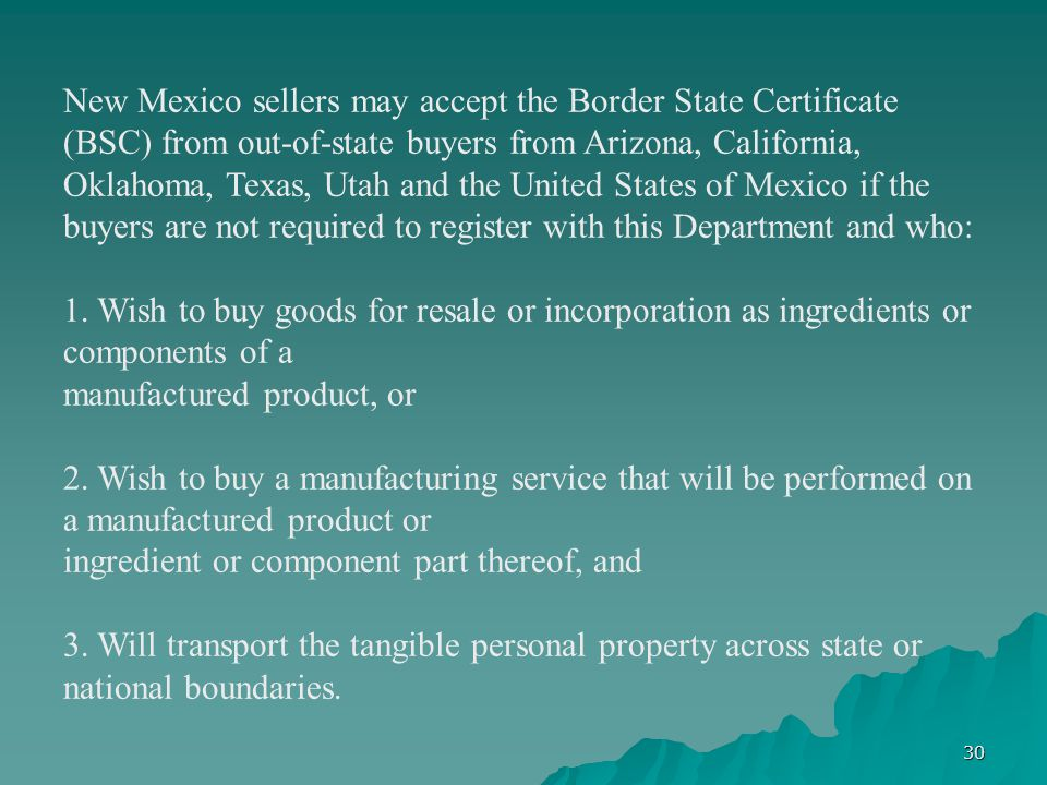 30 New Mexico sellers may accept the Border State Certificate (BSC) from out-of-state buyers from Arizona, California, Oklahoma, Texas, Utah and the U
