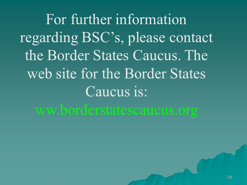 31 For further information regarding BSC's, please contact the Border States Caucus. The web site for the Border States Caucus is: ww.borderstatescauc