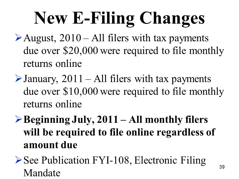39 New E-Filing Changes  August, 2010 – All filers with tax payments due over $20,000 were required to file monthly returns online  January, 2011 – All filers with tax payments due over $10,000 were required to file monthly returns online  Beginning July, 2011 – All monthly filers will be required to file online regardless of amount due  See Publication FYI-108, Electronic Filing Mandate