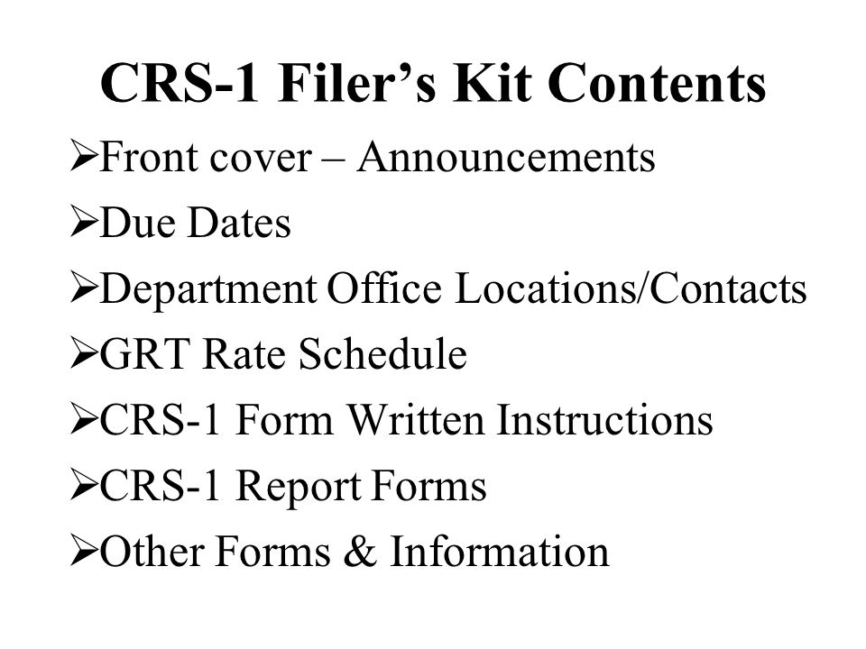 CRS-1 Filer's Kit Contents  Front cover – Announcements  Due Dates  Department Office Locations/Contacts  GRT Rate Schedule  CRS-1 Form Written I