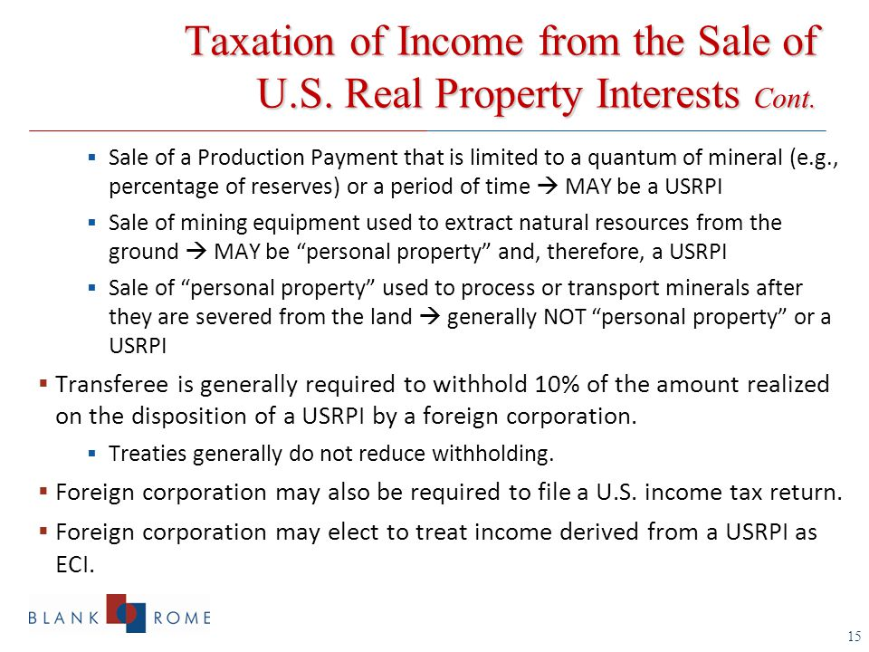 15  Sale of a Production Payment that is limited to a quantum of mineral (e.g., percentage of reserves) or a period of time  MAY be a USRPI  Sale of mining equipment used to extract natural resources from the ground  MAY be personal property and, therefore, a USRPI  Sale of personal property used to process or transport minerals after they are severed from the land  generally NOT personal property or a USRPI  Transferee is generally required to withhold 10% of the amount realized on the disposition of a USRPI by a foreign corporation.