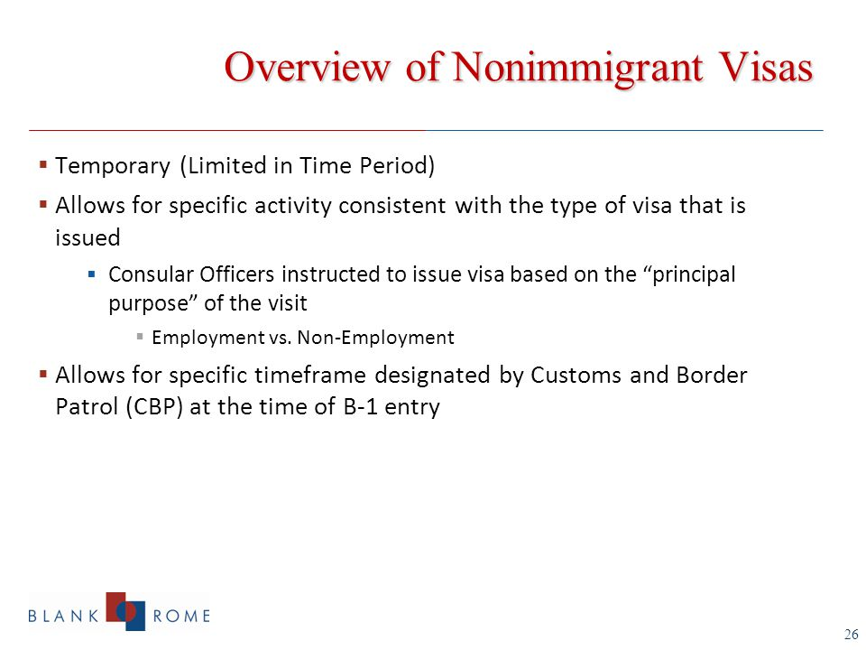 26 Overview of Nonimmigrant Visas  Temporary (Limited in Time Period)  Allows for specific activity consistent with the type of visa that is issued  Consular Officers instructed to issue visa based on the principal purpose of the visit  Employment vs.