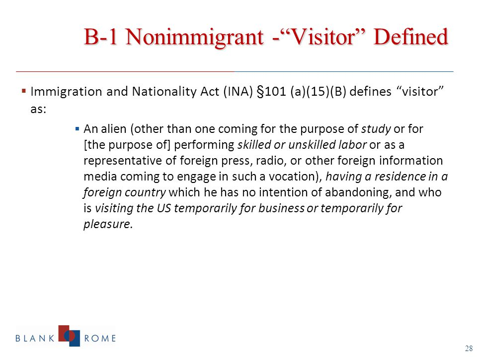 28 B-1 Nonimmigrant - Visitor Defined  Immigration and Nationality Act (INA) §101 (a)(15)(B) defines visitor as:  An alien (other than one coming for the purpose of study or for [the purpose of] performing skilled or unskilled labor or as a representative of foreign press, radio, or other foreign information media coming to engage in such a vocation), having a residence in a foreign country which he has no intention of abandoning, and who is visiting the US temporarily for business or temporarily for pleasure.