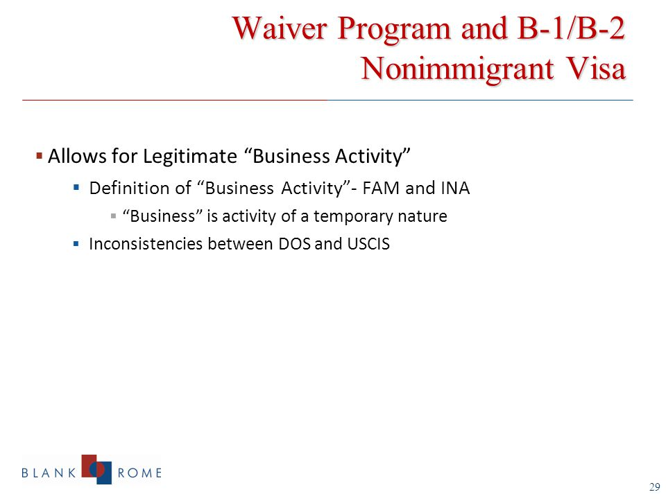 29 Waiver Program and B-1/B-2 Nonimmigrant Visa  Allows for Legitimate Business Activity  Definition of Business Activity - FAM and INA  Business is activity of a temporary nature  Inconsistencies between DOS and USCIS