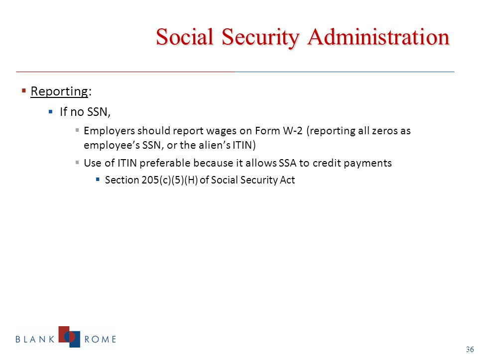 36 Social Security Administration  Reporting:  If no SSN,  Employers should report wages on Form W-2 (reporting all zeros as employee's SSN, or the alien's ITIN)  Use of ITIN preferable because it allows SSA to credit payments  Section 205(c)(5)(H) of Social Security Act