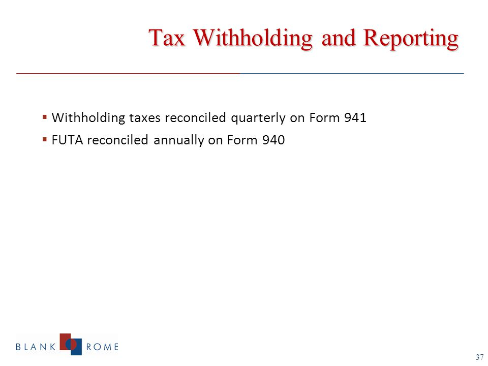 37 Tax Withholding and Reporting  Withholding taxes reconciled quarterly on Form 941  FUTA reconciled annually on Form 940