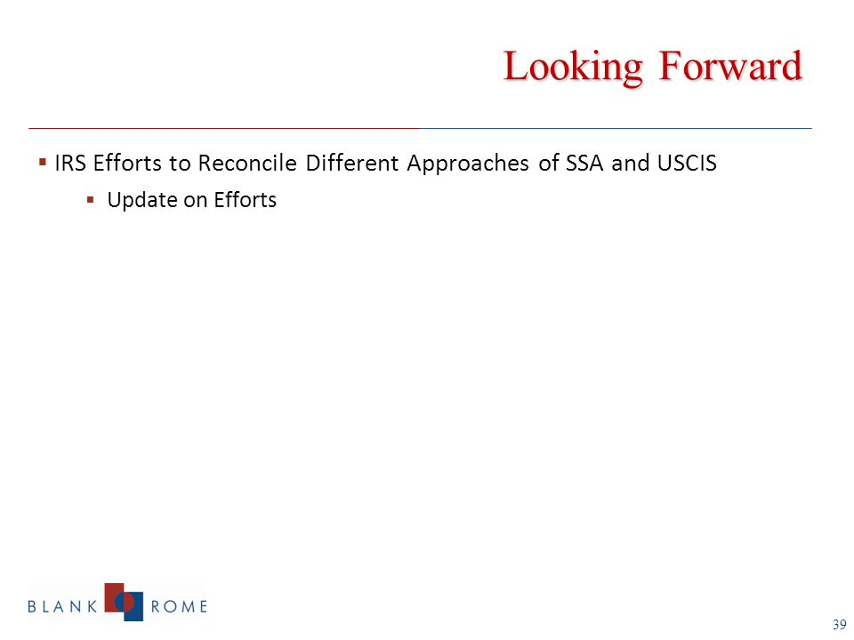 39 Looking Forward  IRS Efforts to Reconcile Different Approaches of SSA and USCIS  Update on Efforts