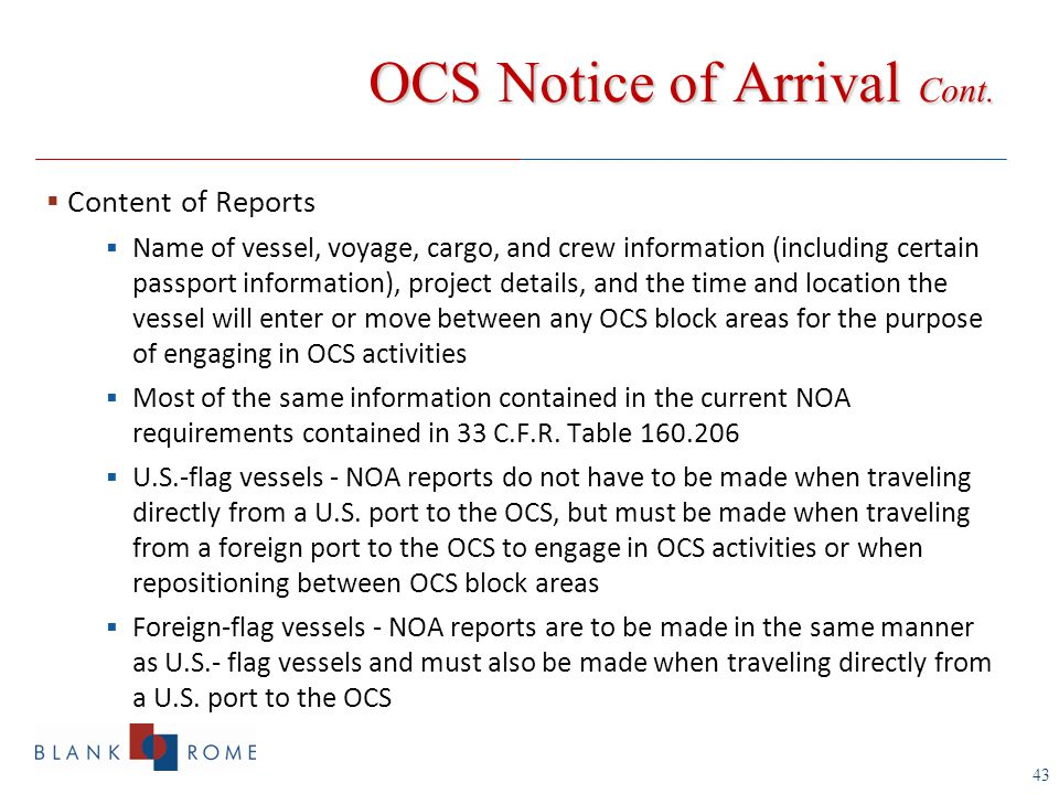 43  Content of Reports  Name of vessel, voyage, cargo, and crew information (including certain passport information), project details, and the time and location the vessel will enter or move between any OCS block areas for the purpose of engaging in OCS activities  Most of the same information contained in the current NOA requirements contained in 33 C.F.R.