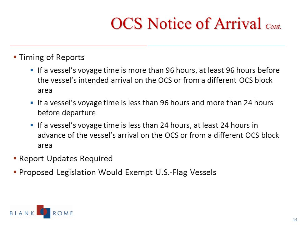 44  Timing of Reports  If a vessel's voyage time is more than 96 hours, at least 96 hours before the vessel's intended arrival on the OCS or from a different OCS block area  If a vessel's voyage time is less than 96 hours and more than 24 hours before departure  If a vessel's voyage time is less than 24 hours, at least 24 hours in advance of the vessel's arrival on the OCS or from a different OCS block area  Report Updates Required  Proposed Legislation Would Exempt U.S.-Flag Vessels OCS Notice of Arrival Cont.