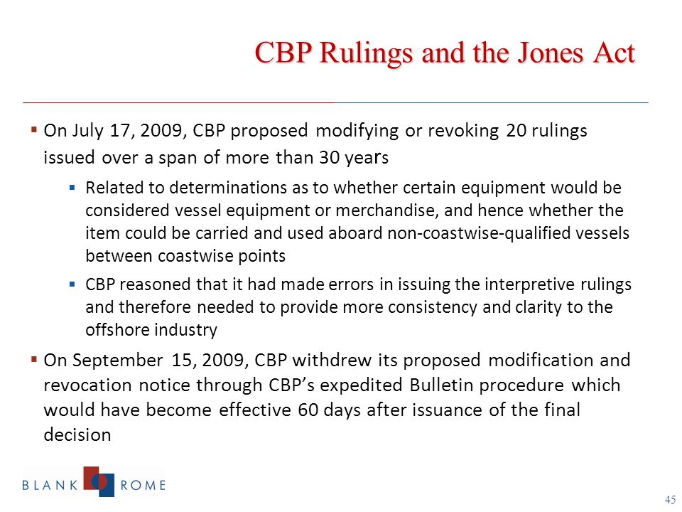 45  On July 17, 2009, CBP proposed modifying or revoking 20 rulings issued over a span of more than 30 yea r s  Related to determinations as to whether certain equipment would be considered vessel equipment or merchandise, and hence whether the item could be carried and used aboard non-coastwise-qualified vessels between coastwise points  CBP reasoned that it had made errors in issuing the interpretive rulings and therefore needed to provide more consistency and clarity to the offshore industry  On September 15, 2009, CBP withdrew its proposed modification and revocation notice through CBP's expedited Bulletin procedure which would have become effective 60 days after issuance of the final decision CBP Rulings and the Jones Act