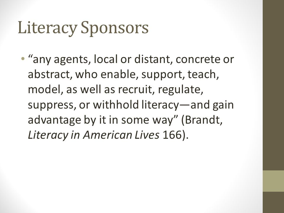 "Literacy Sponsors ""any agents, local or distant, concrete or abstract, who enable, support, teach, model, as well as recruit, regulate, suppress, or w"