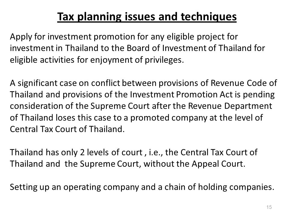 Tax planning issues and techniques Apply for investment promotion for any eligible project for investment in Thailand to the Board of Investment of Thailand for eligible activities for enjoyment of privileges.
