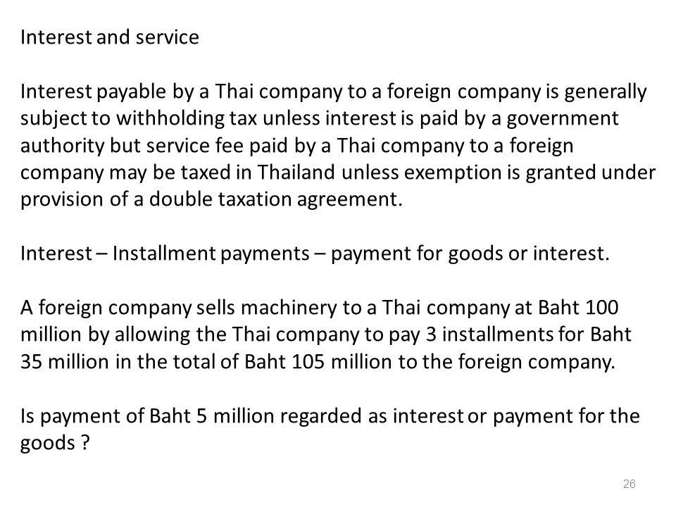 Interest and service Interest payable by a Thai company to a foreign company is generally subject to withholding tax unless interest is paid by a government authority but service fee paid by a Thai company to a foreign company may be taxed in Thailand unless exemption is granted under provision of a double taxation agreement.
