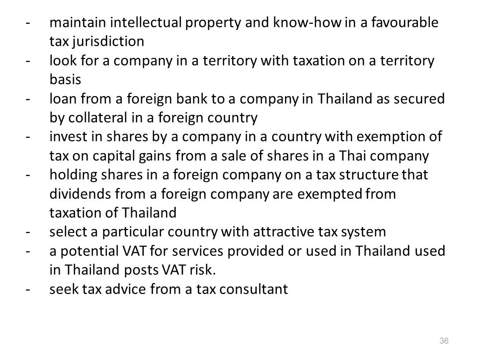 -maintain intellectual property and know-how in a favourable tax jurisdiction -look for a company in a territory with taxation on a territory basis -loan from a foreign bank to a company in Thailand as secured by collateral in a foreign country -invest in shares by a company in a country with exemption of tax on capital gains from a sale of shares in a Thai company -holding shares in a foreign company on a tax structure that dividends from a foreign company are exempted from taxation of Thailand -select a particular country with attractive tax system -a potential VAT for services provided or used in Thailand used in Thailand posts VAT risk.