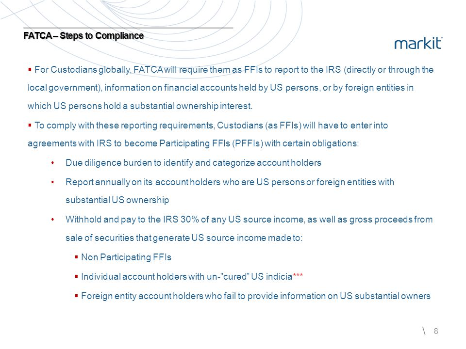 \ 8   For Custodians globally, FATCA will require them as FFIs to report to the IRS (directly or through the local government), information on finan