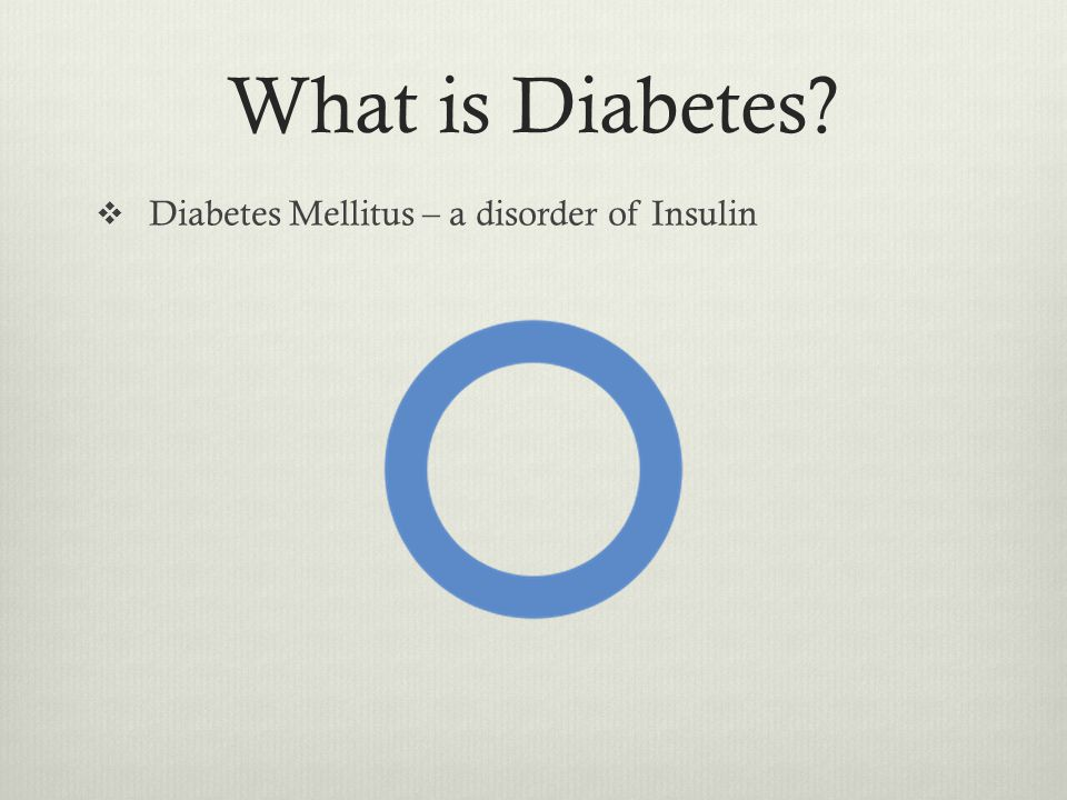 What is Diabetes  Diabetes Mellitus – a disorder of Insulin
