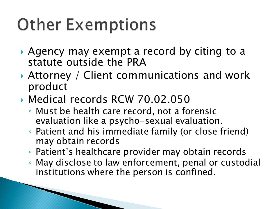 Agency may exempt a record by citing to a statute outside the PRA  Attorney / Client communications and work product  Medical records RCW 70.02.050 ◦ Must be health care record, not a forensic evaluation like a psycho-sexual evaluation.