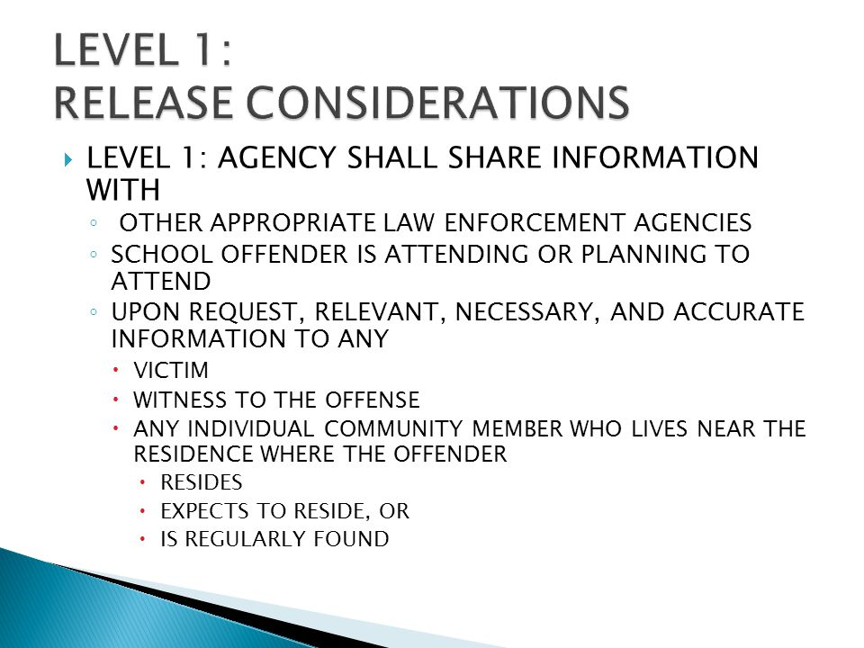  LEVEL 1: AGENCY SHALL SHARE INFORMATION WITH ◦ OTHER APPROPRIATE LAW ENFORCEMENT AGENCIES ◦ SCHOOL OFFENDER IS ATTENDING OR PLANNING TO ATTEND ◦ UPON REQUEST, RELEVANT, NECESSARY, AND ACCURATE INFORMATION TO ANY  VICTIM  WITNESS TO THE OFFENSE  ANY INDIVIDUAL COMMUNITY MEMBER WHO LIVES NEAR THE RESIDENCE WHERE THE OFFENDER  RESIDES  EXPECTS TO RESIDE, OR  IS REGULARLY FOUND