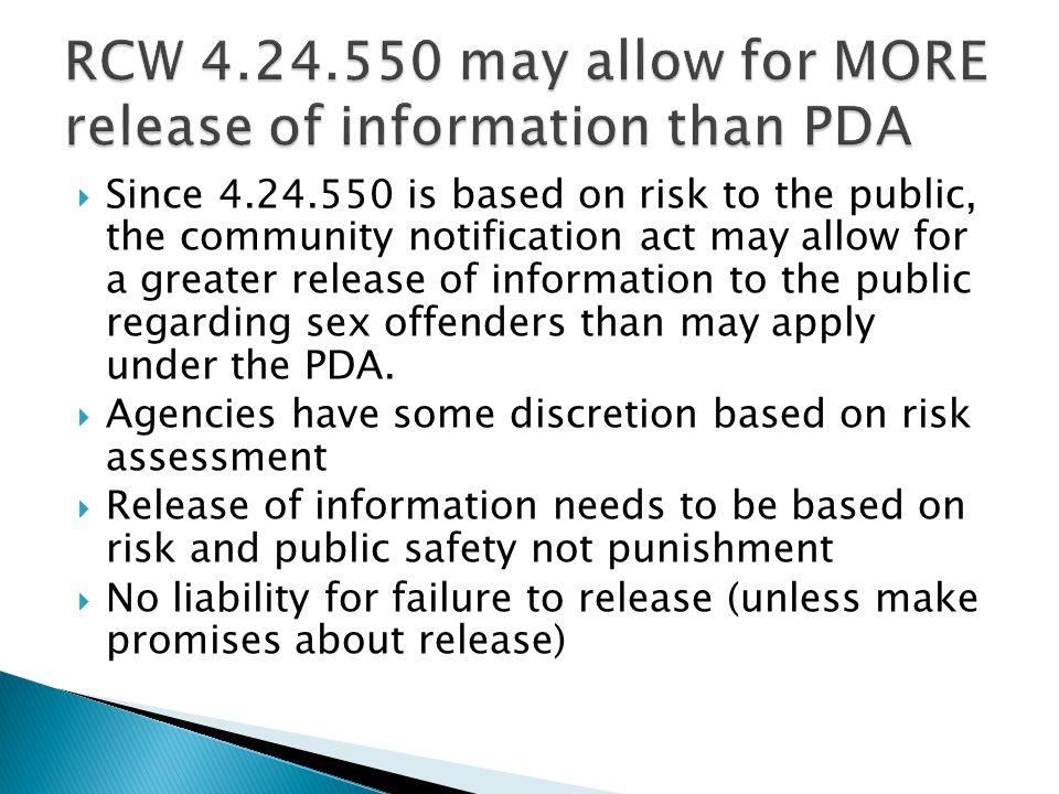  Since 4.24.550 is based on risk to the public, the community notification act may allow for a greater release of information to the public regarding sex offenders than may apply under the PDA.