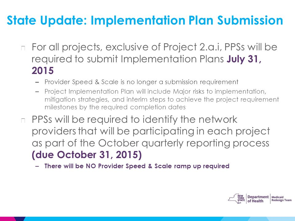 ▶ For all projects, exclusive of Project 2.a.i, PPSs will be required to submit Implementation Plans July 31, 2015 – Provider Speed & Scale is no longer a submission requirement – Project Implementation Plan will include Major risks to implementation, mitigation strategies, and interim steps to achieve the project requirement milestones by the required completion dates ▶ PPSs will be required to identify the network providers that will be participating in each project as part of the October quarterly reporting process (due October 31, 2015) – There will be NO Provider Speed & Scale ramp up required State Update: Implementation Plan Submission