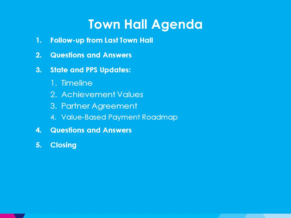 Town Hall Agenda 1.Follow-up from Last Town Hall 2.Questions and Answers 3.State and PPS Updates: 1.Timeline 2.Achievement Values 3.Partner Agreement 4.Value-Based Payment Roadmap 4.Questions and Answers 5.Closing