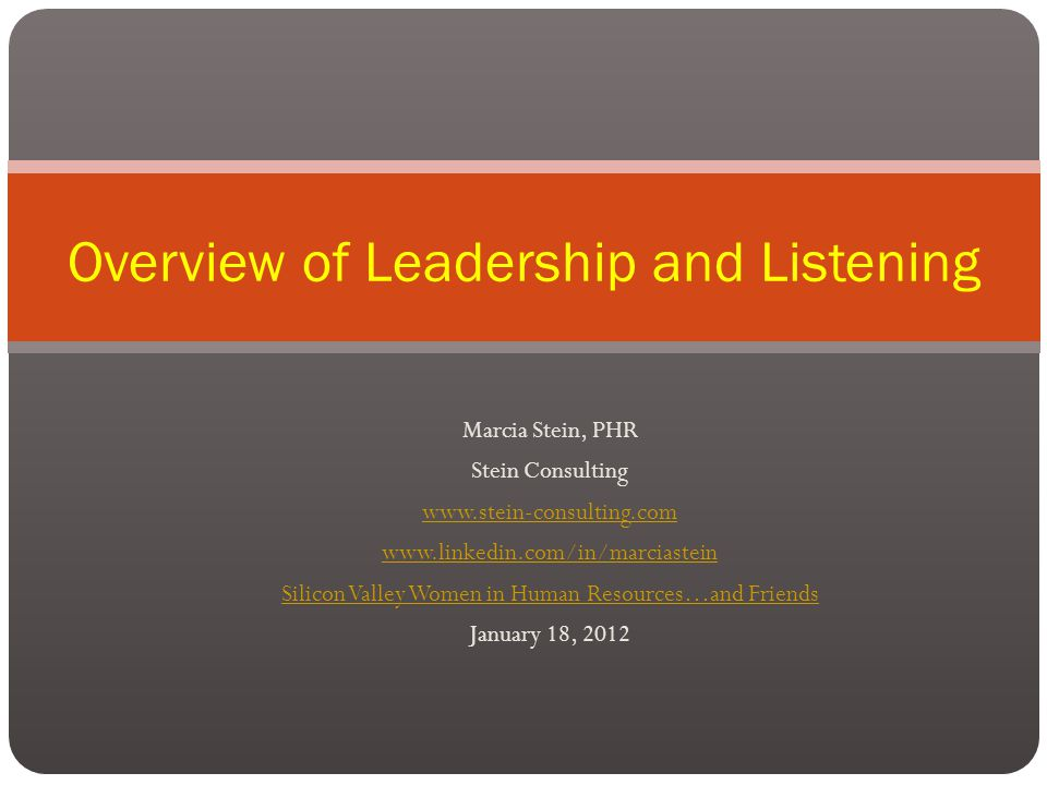 Marcia Stein, PHR Stein Consulting www.stein-consulting.com www.linkedin.com/in/marciastein Silicon Valley Women in Human Resources…and Friends January 18, 2012 Overview of Leadership and Listening