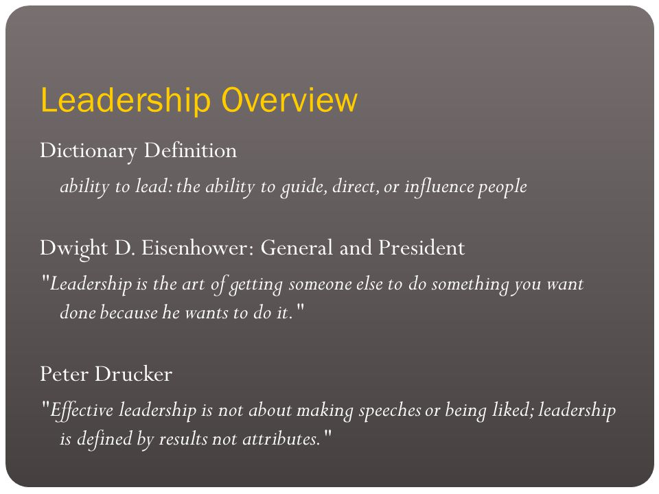 Leadership Overview Dictionary Definition ability to lead: the ability to guide, direct, or influence people Dwight D.