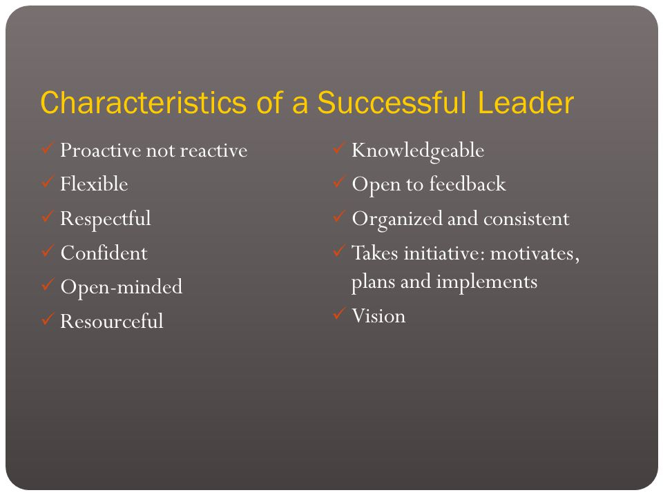 Characteristics of a Successful Leader Proactive not reactive Flexible Respectful Confident Open-minded Resourceful Knowledgeable Open to feedback Organized and consistent Takes initiative: motivates, plans and implements Vision