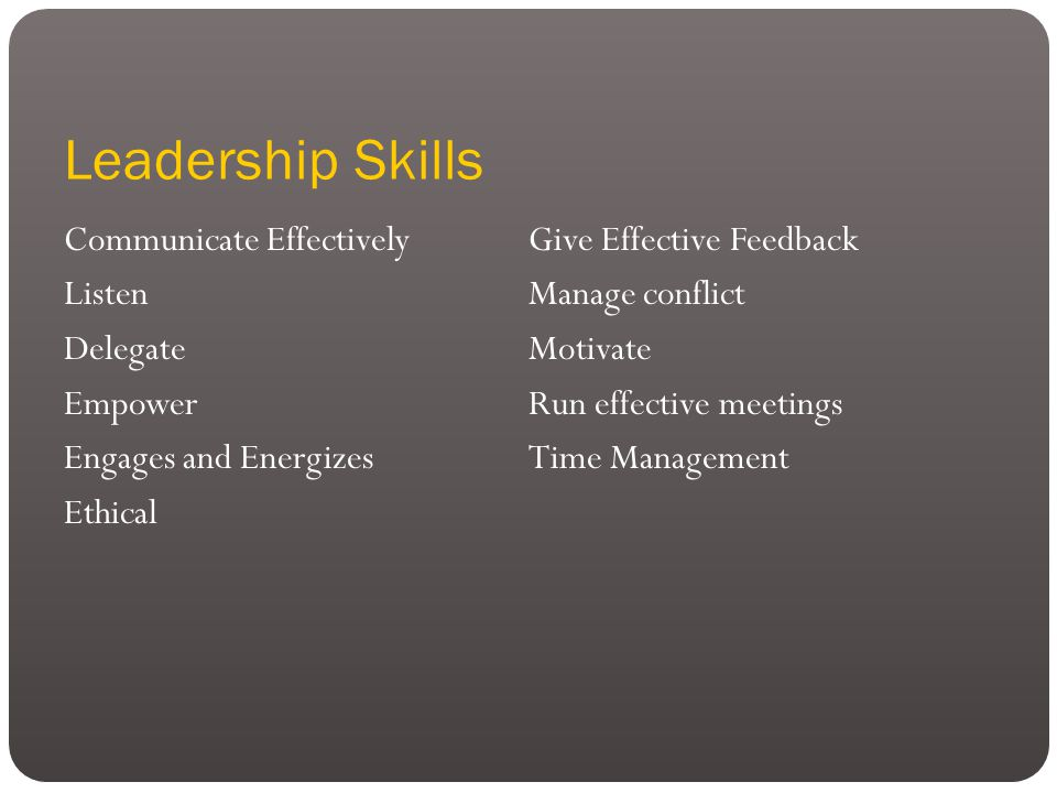 Leadership Skills Communicate Effectively Listen Delegate Empower Engages and Energizes Ethical Give Effective Feedback Manage conflict Motivate Run effective meetings Time Management