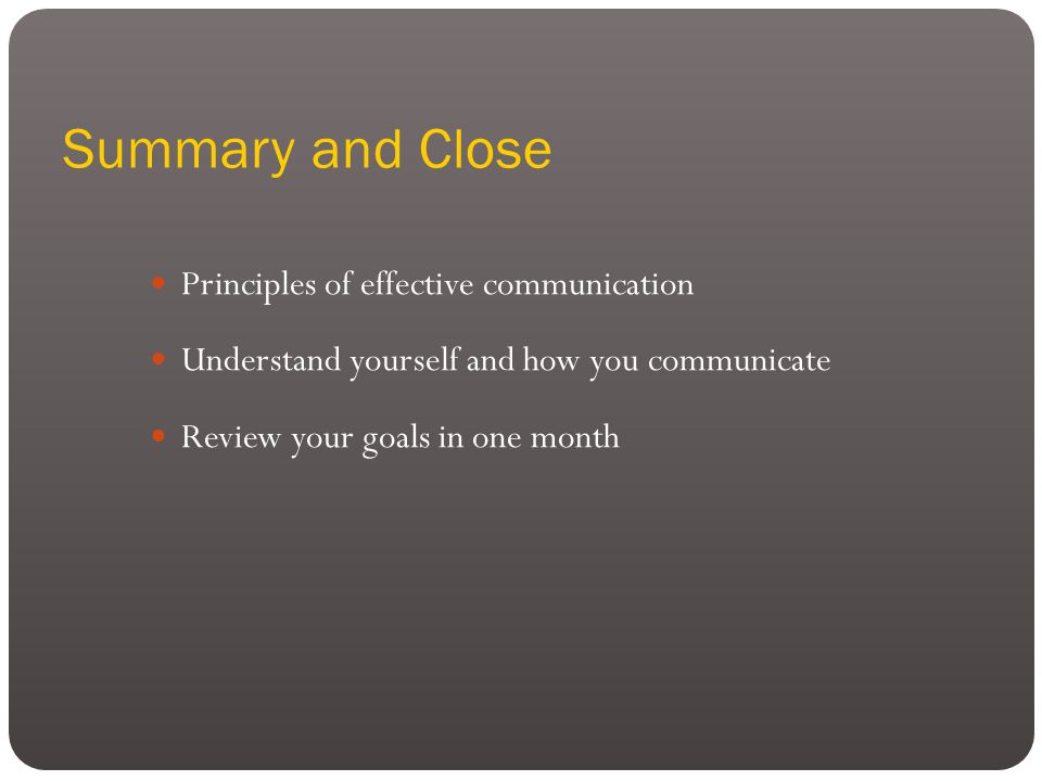 Summary and Close Principles of effective communication Understand yourself and how you communicate Review your goals in one month