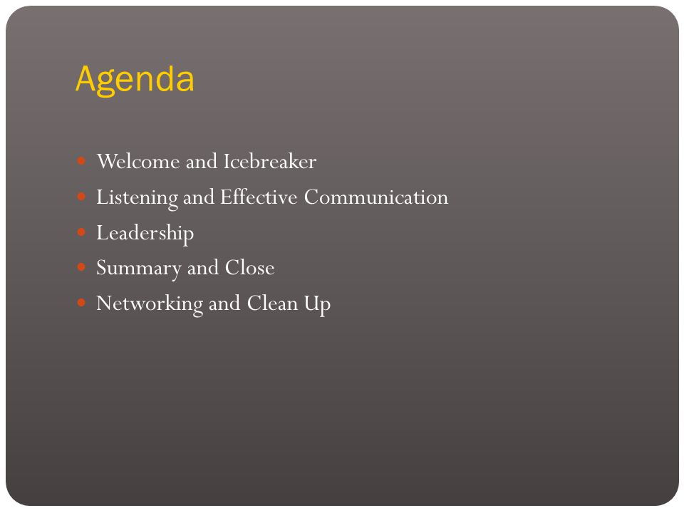 Agenda Welcome and Icebreaker Listening and Effective Communication Leadership Summary and Close Networking and Clean Up