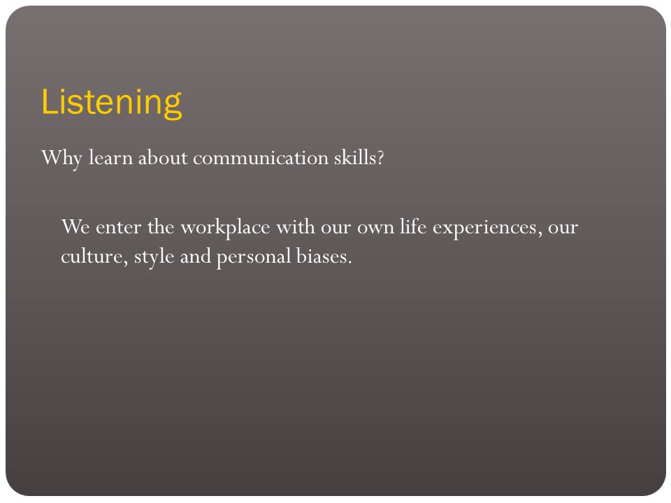 Listening Why learn about communication skills.