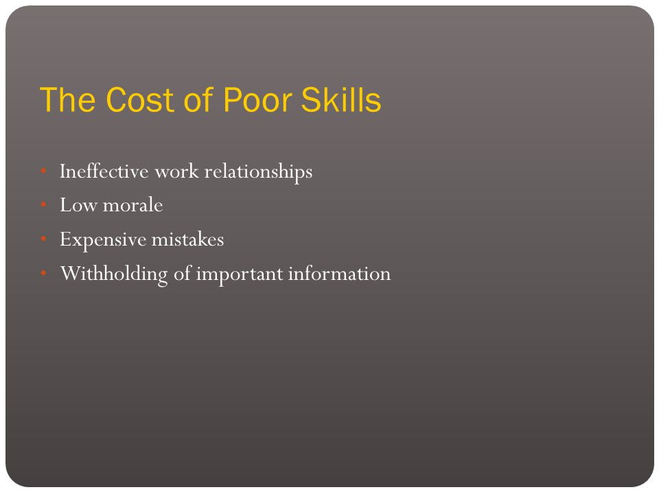 The Cost of Poor Skills Ineffective work relationships Low morale Expensive mistakes Withholding of important information