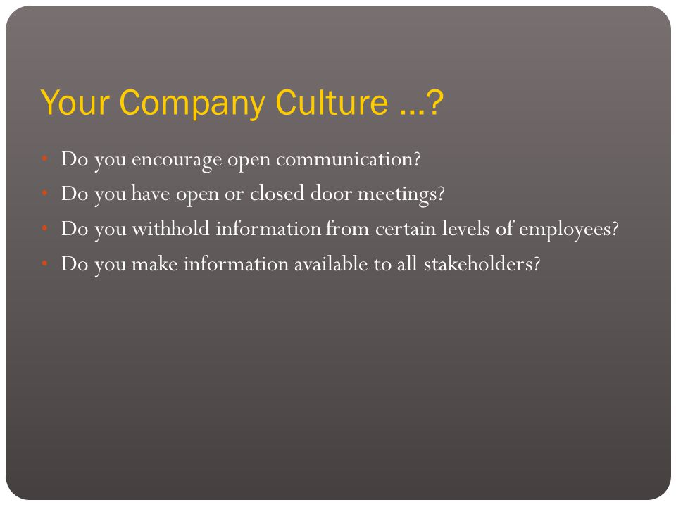 Your Company Culture …. Do you encourage open communication.
