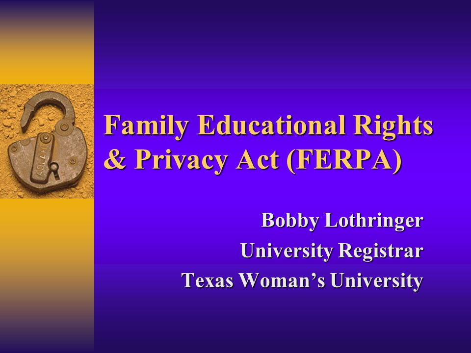 Family Educational Rights & Privacy Act (FERPA) Bobby Lothringer University Registrar Texas Woman's University