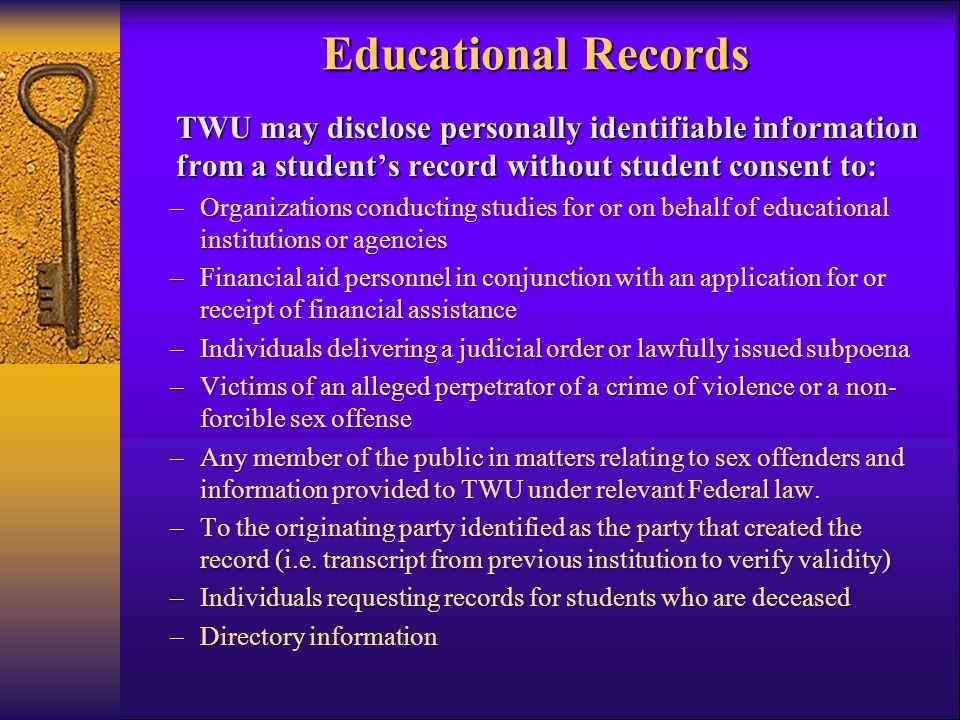 Educational Records TWU may disclose personally identifiable information from a student's record without student consent to: –Organizations conducting