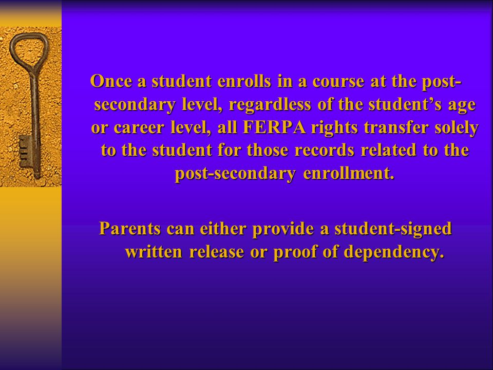 Once a student enrolls in a course at the post- secondary level, regardless of the student's age or career level, all FERPA rights transfer solely to