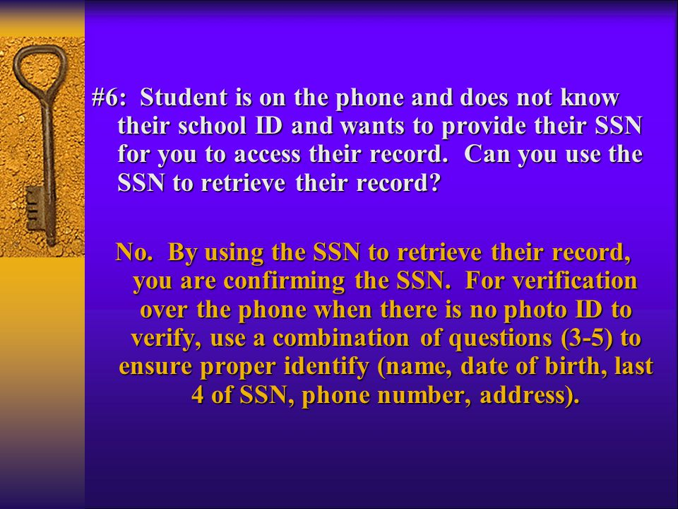 #6: Student is on the phone and does not know their school ID and wants to provide their SSN for you to access their record. Can you use the SSN to re
