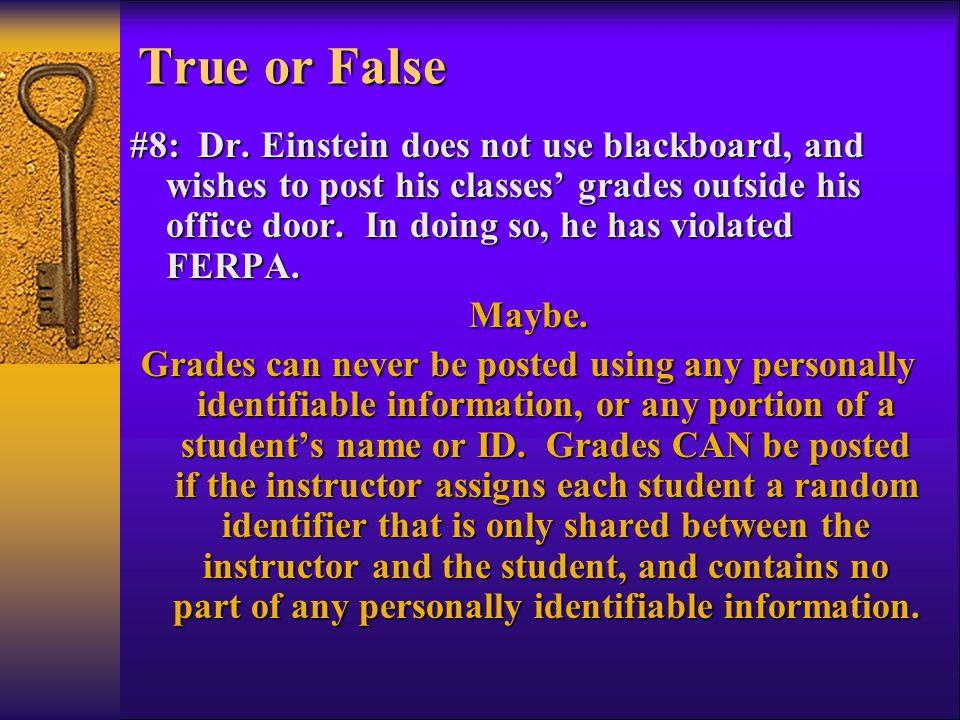 #8: Dr. Einstein does not use blackboard, and wishes to post his classes' grades outside his office door. In doing so, he has violated FERPA. Maybe. G