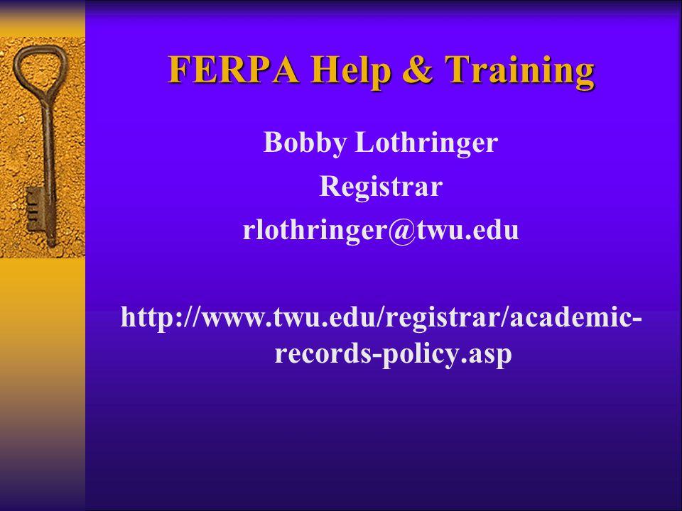 FERPA Help & Training Bobby Lothringer Registrar rlothringer@twu.edu http://www.twu.edu/registrar/academic- records-policy.asp