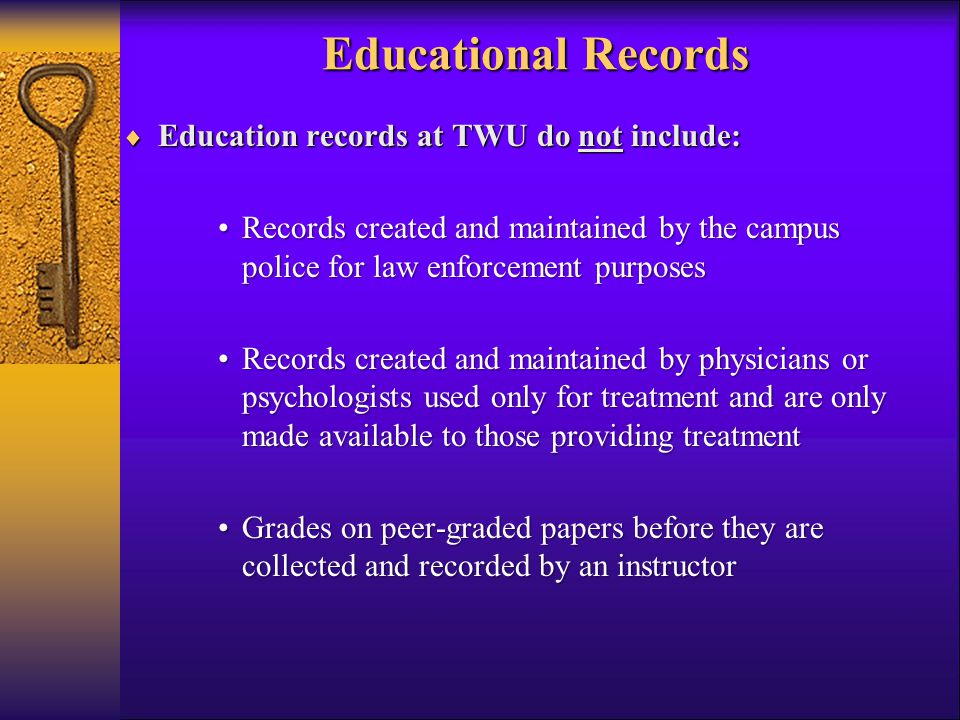 Educational Records  Education records at TWU do not include: Records created and maintained by the campus police for law enforcement purposesRecords