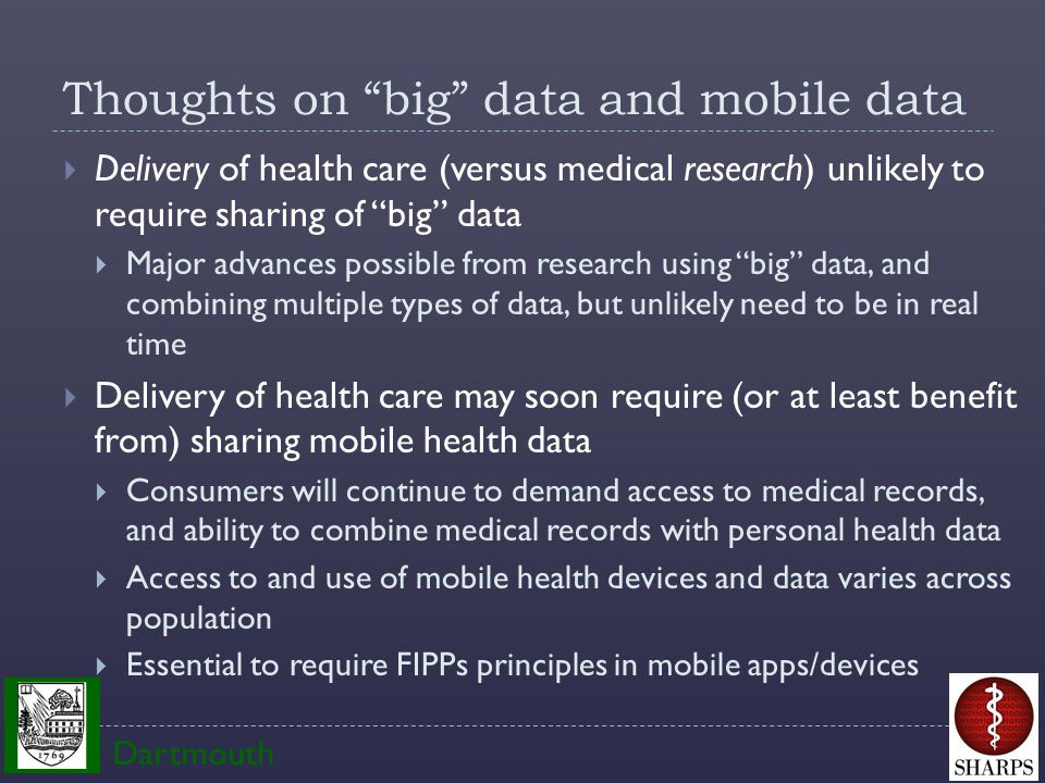 Thoughts on big data and mobile data  Delivery of health care (versus medical research) unlikely to require sharing of big data  Major advances possible from research using big data, and combining multiple types of data, but unlikely need to be in real time  Delivery of health care may soon require (or at least benefit from) sharing mobile health data  Consumers will continue to demand access to medical records, and ability to combine medical records with personal health data  Access to and use of mobile health devices and data varies across population  Essential to require FIPPs principles in mobile apps/devices Dartmouth