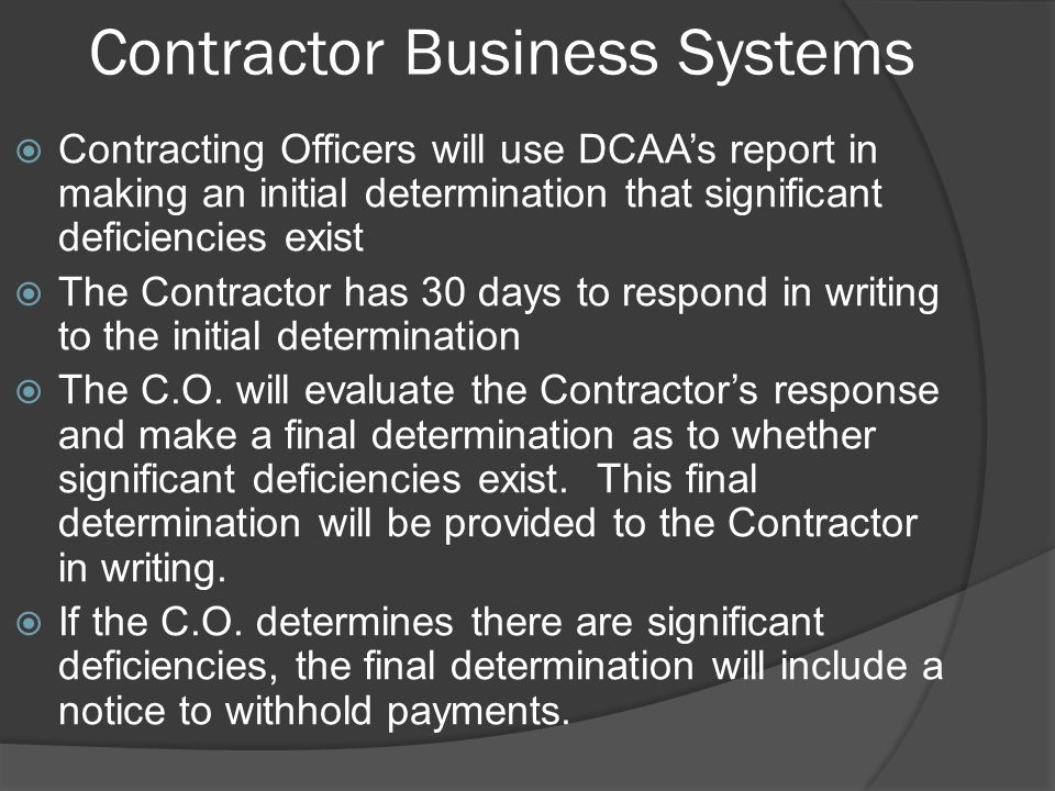 Contractor Business Systems  Contracting Officers will use DCAA's report in making an initial determination that significant deficiencies exist  The