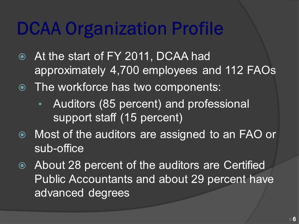 DCAA Organization Profile  At the start of FY 2011, DCAA had approximately 4,700 employees and 112 FAOs  The workforce has two components: Auditors