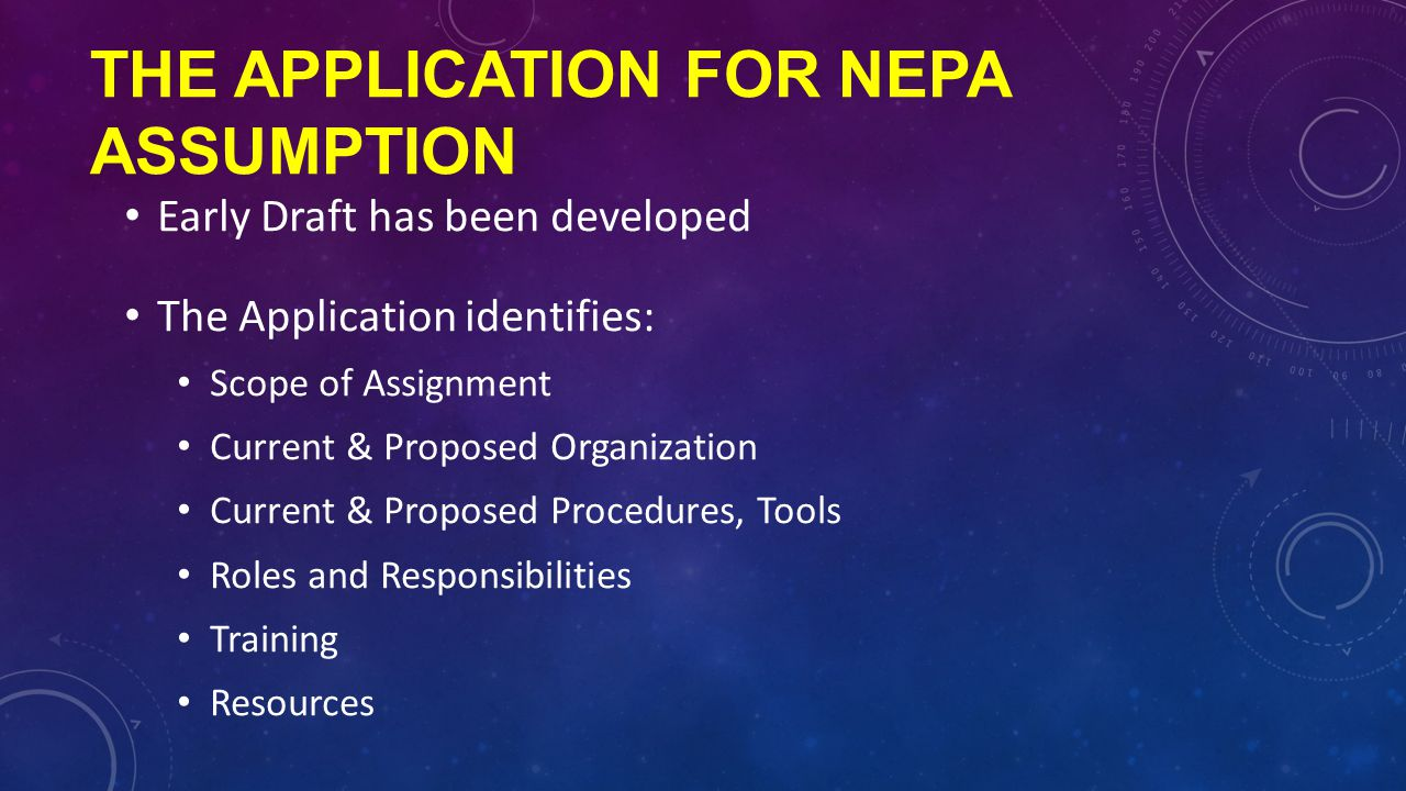 THE APPLICATION FOR NEPA ASSUMPTION Early Draft has been developed The Application identifies: Scope of Assignment Current & Proposed Organization Current & Proposed Procedures, Tools Roles and Responsibilities Training Resources