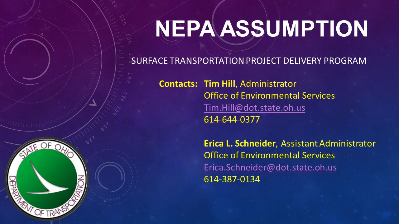 NEPA ASSUMPTION SURFACE TRANSPORTATION PROJECT DELIVERY PROGRAM Contacts: Tim Hill, Administrator Office of Environmental Services Tim.Hill@dot.state.oh.us 614-644-0377 Erica L.