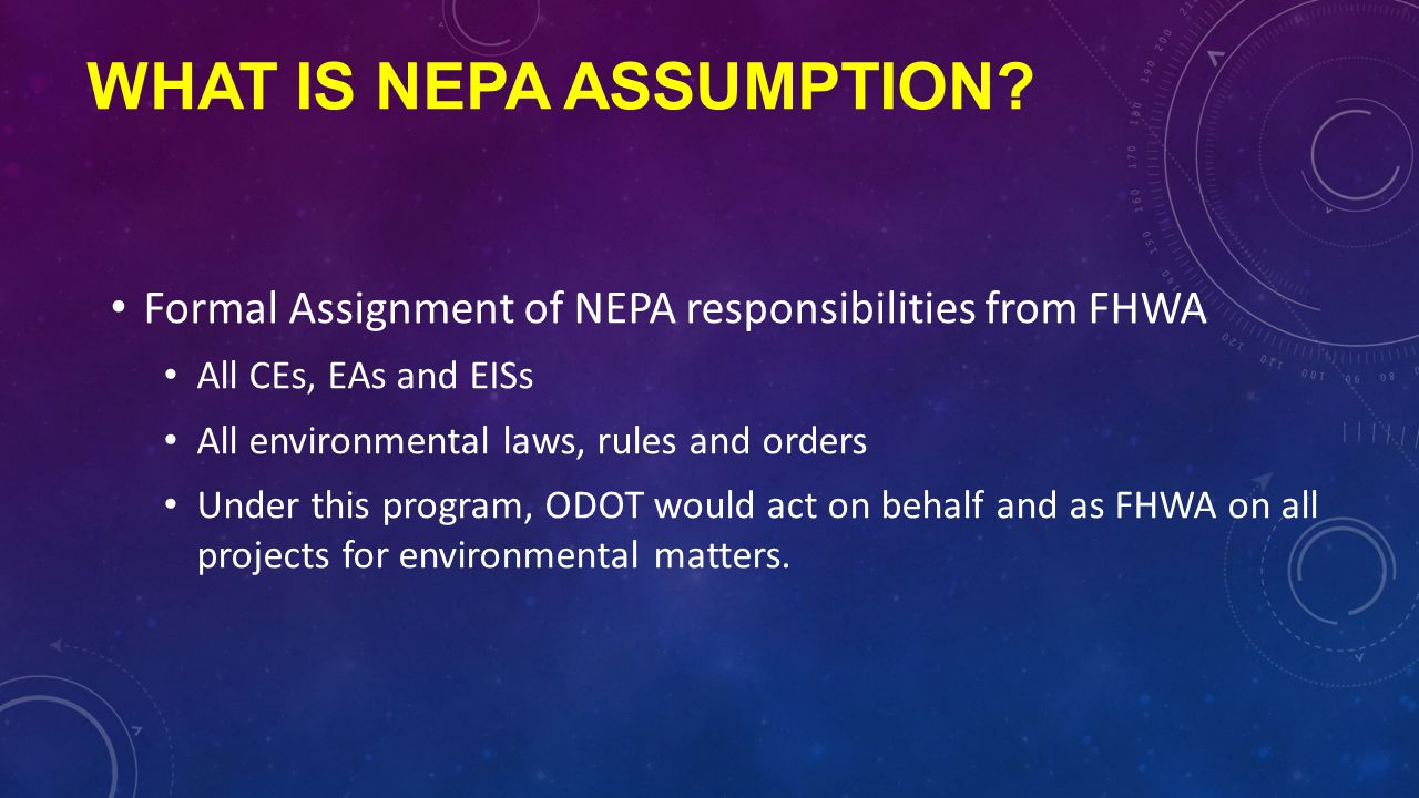 WHAT IS NEPA ASSUMPTION? Formal Assignment of NEPA responsibilities from FHWA All CEs, EAs and EISs All environmental laws, rules and orders Under thi
